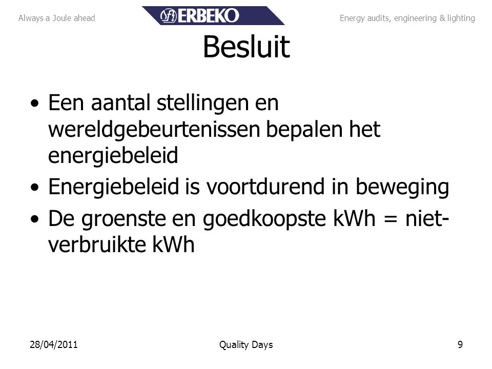 Always a Joule aheadEnergy audits, engineering & lighting Besluit Een aantal stellingen en wereldgebeurtenissen bepalen het energiebeleid Energiebeleid is voortdurend in beweging De groenste en goedkoopste kWh = niet- verbruikte kWh 928/04/2011Quality Days