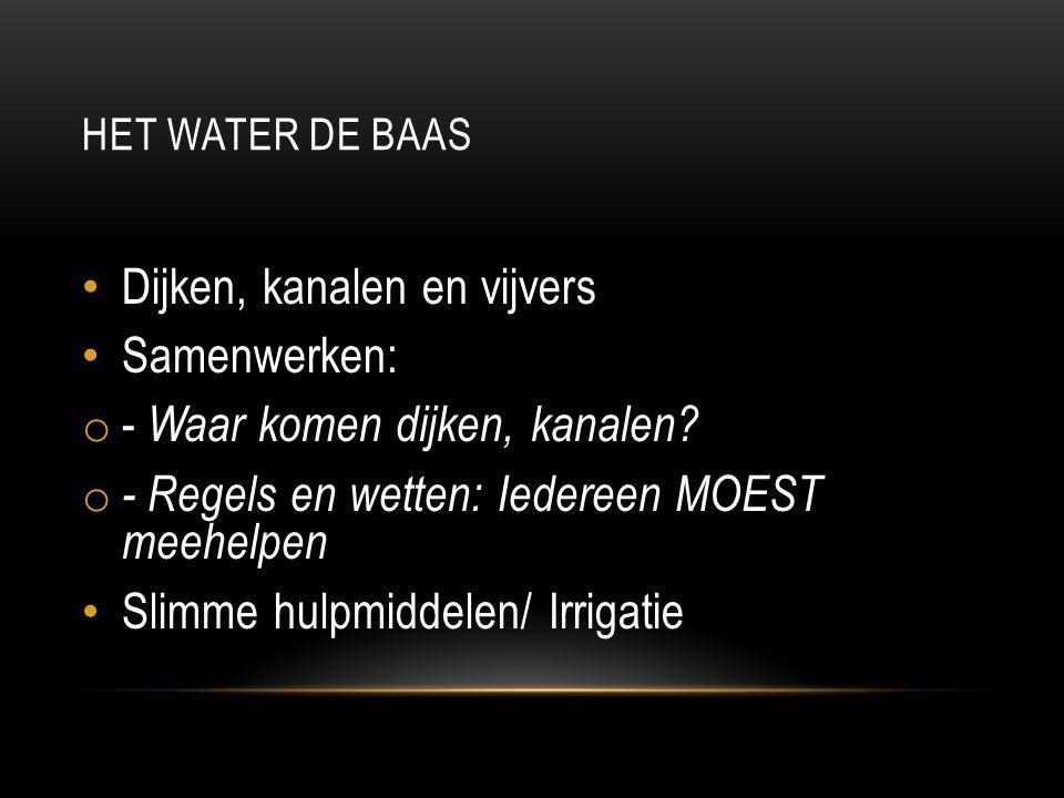 HET WATER DE BAAS Dijken, kanalen en vijvers Samenwerken: o - Waar komen dijken, kanalen? o - Regels en wetten: Iedereen MOEST meehelpen Slimme hulpmi