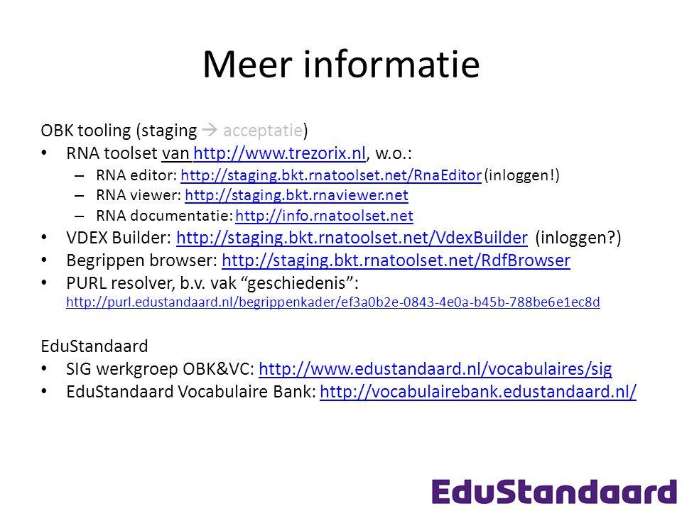 Meer informatie OBK tooling (staging  acceptatie) RNA toolset van http://www.trezorix.nl, w.o.:http://www.trezorix.nl – RNA editor: http://staging.bkt.rnatoolset.net/RnaEditor (inloggen!)http://staging.bkt.rnatoolset.net/RnaEditor – RNA viewer: http://staging.bkt.rnaviewer.nethttp://staging.bkt.rnaviewer.net – RNA documentatie: http://info.rnatoolset.nethttp://info.rnatoolset.net VDEX Builder: http://staging.bkt.rnatoolset.net/VdexBuilder (inloggen )http://staging.bkt.rnatoolset.net/VdexBuilder Begrippen browser: http://staging.bkt.rnatoolset.net/RdfBrowserhttp://staging.bkt.rnatoolset.net/RdfBrowser PURL resolver, b.v.