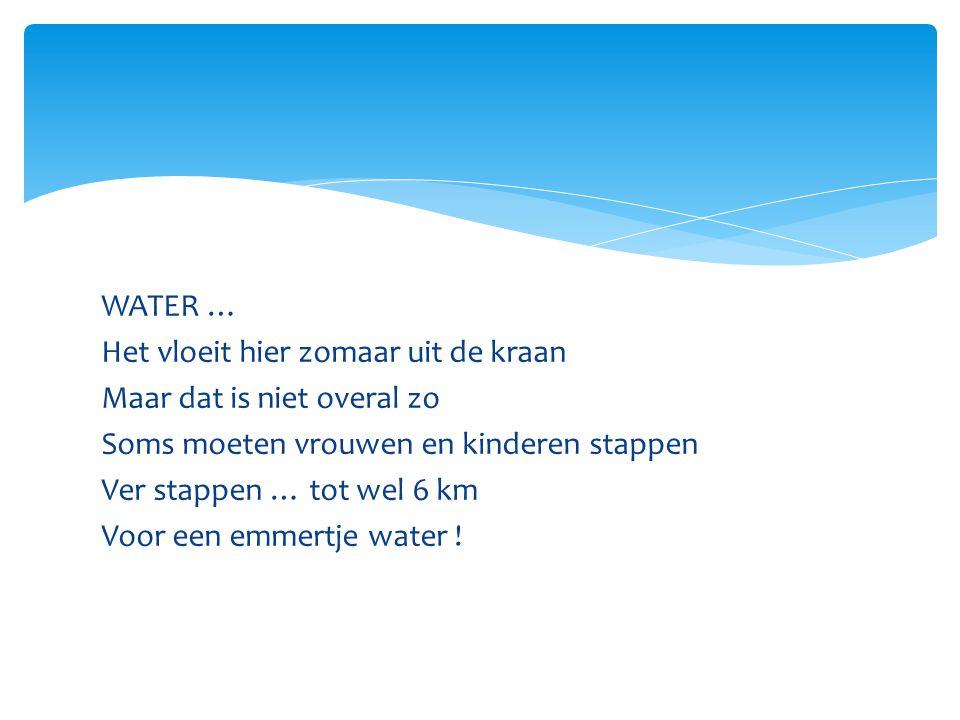WATER … Het vloeit hier zomaar uit de kraan Maar dat is niet overal zo Soms moeten vrouwen en kinderen stappen Ver stappen … tot wel 6 km Voor een emmertje water !
