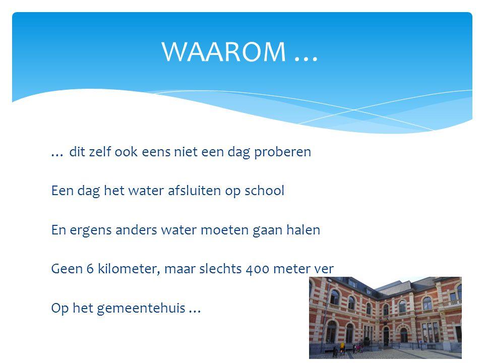… dit zelf ook eens niet een dag proberen Een dag het water afsluiten op school En ergens anders water moeten gaan halen Geen 6 kilometer, maar slechts 400 meter ver Op het gemeentehuis … WAAROM …