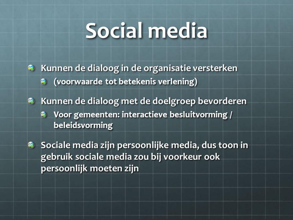 Social media Kunnen de dialoog in de organisatie versterken (voorwaarde tot betekenis verlening) Kunnen de dialoog met de doelgroep bevorderen Voor gemeenten: interactieve besluitvorming / beleidsvorming Sociale media zijn persoonlijke media, dus toon in gebruik sociale media zou bij voorkeur ook persoonlijk moeten zijn