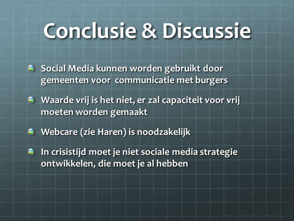 Conclusie & Discussie Social Media kunnen worden gebruikt door gemeenten voor communicatie met burgers Waarde vrij is het niet, er zal capaciteit voor vrij moeten worden gemaakt Webcare (zie Haren) is noodzakelijk In crisistijd moet je niet sociale media strategie ontwikkelen, die moet je al hebben