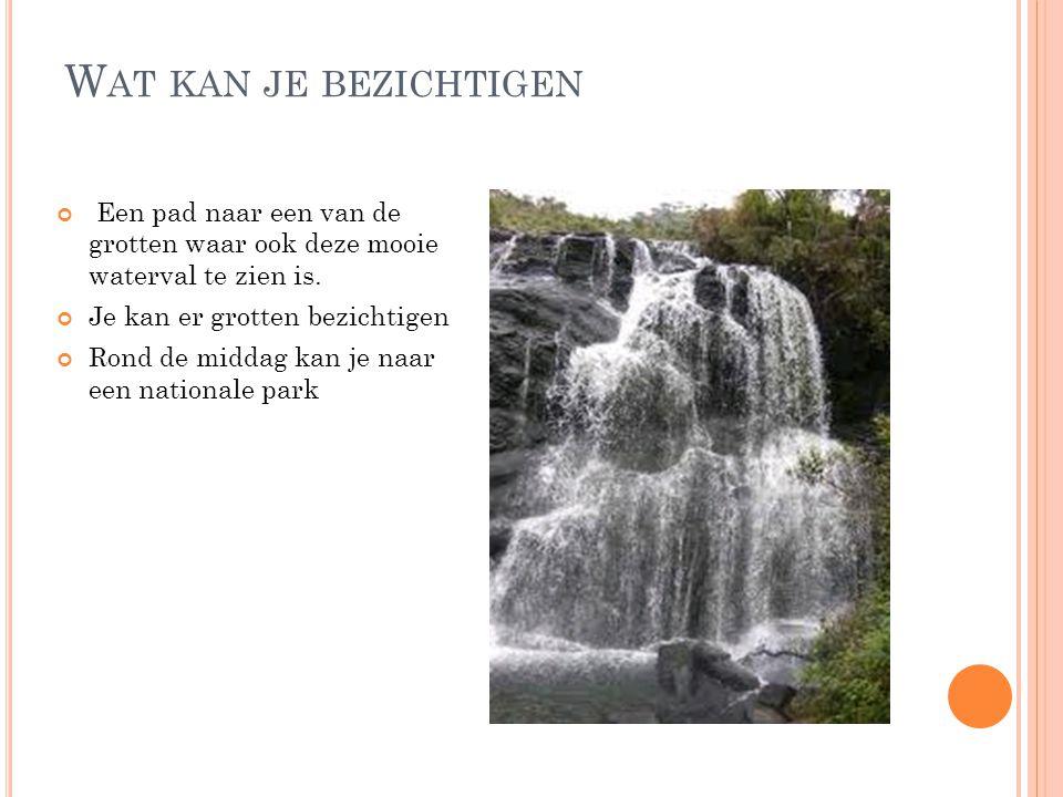 W AT KAN JE BEZICHTIGEN Een pad naar een van de grotten waar ook deze mooie waterval te zien is. Je kan er grotten bezichtigen Rond de middag kan je n