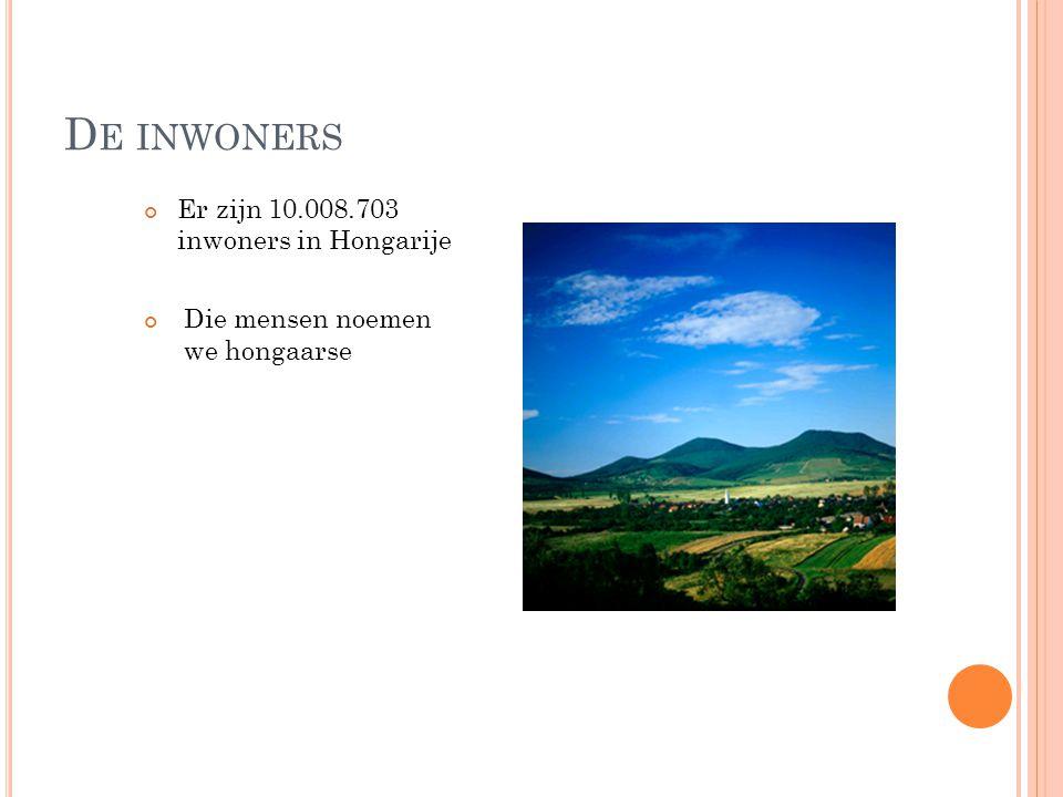 D E INWONERS Er zijn 10.008.703 inwoners in Hongarije Die mensen noemen we hongaarse