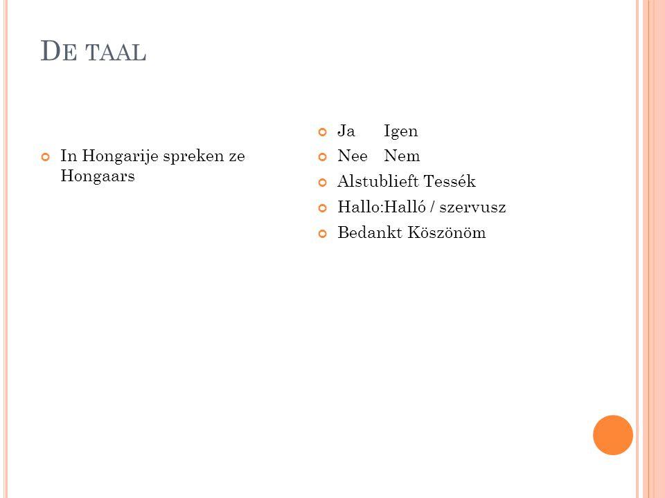 D E TAAL In Hongarije spreken ze Hongaars Ja Igen Nee Nem Alstublieft Tessék Hallo:Halló / szervusz Bedankt Köszönöm