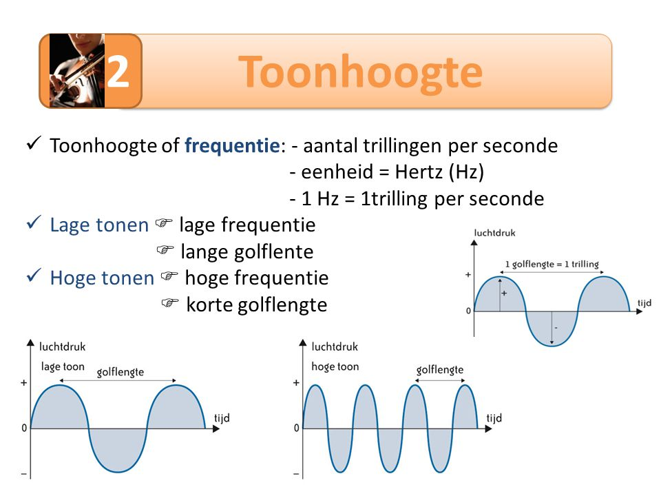Toonhoogte 2 Toonhoogte of frequentie: - aantal trillingen per seconde - eenheid = Hertz (Hz) - 1 Hz = 1trilling per seconde Lage tonen  lage frequen
