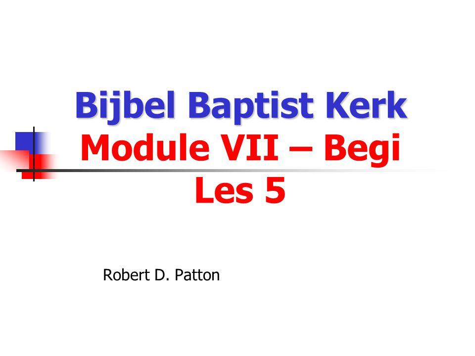 Bijbel Baptist Kerk Bijbel Baptist Kerk Module VII – Begi Les 5 Robert D. Patton