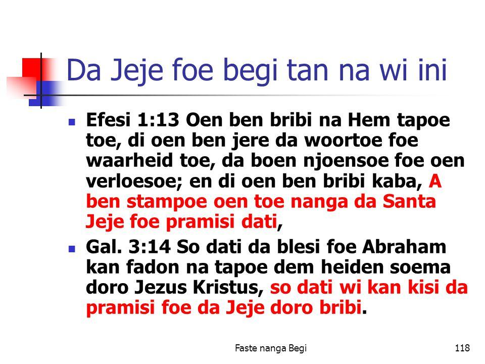Faste nanga Begi118 Da Jeje foe begi tan na wi ini Efesi 1:13 Oen ben bribi na Hem tapoe toe, di oen ben jere da woortoe foe waarheid toe, da boen njoensoe foe oen verloesoe; en di oen ben bribi kaba, A ben stampoe oen toe nanga da Santa Jeje foe pramisi dati, Gal.