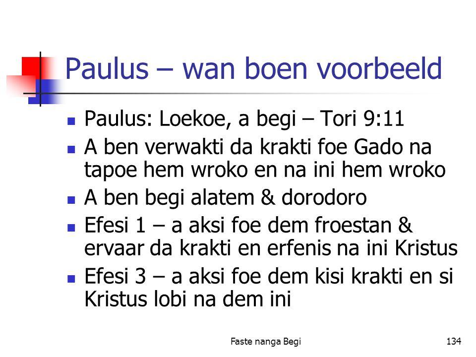 Faste nanga Begi134 Paulus – wan boen voorbeeld Paulus: Loekoe, a begi – Tori 9:11 A ben verwakti da krakti foe Gado na tapoe hem wroko en na ini hem wroko A ben begi alatem & dorodoro Efesi 1 – a aksi foe dem froestan & ervaar da krakti en erfenis na ini Kristus Efesi 3 – a aksi foe dem kisi krakti en si Kristus lobi na dem ini