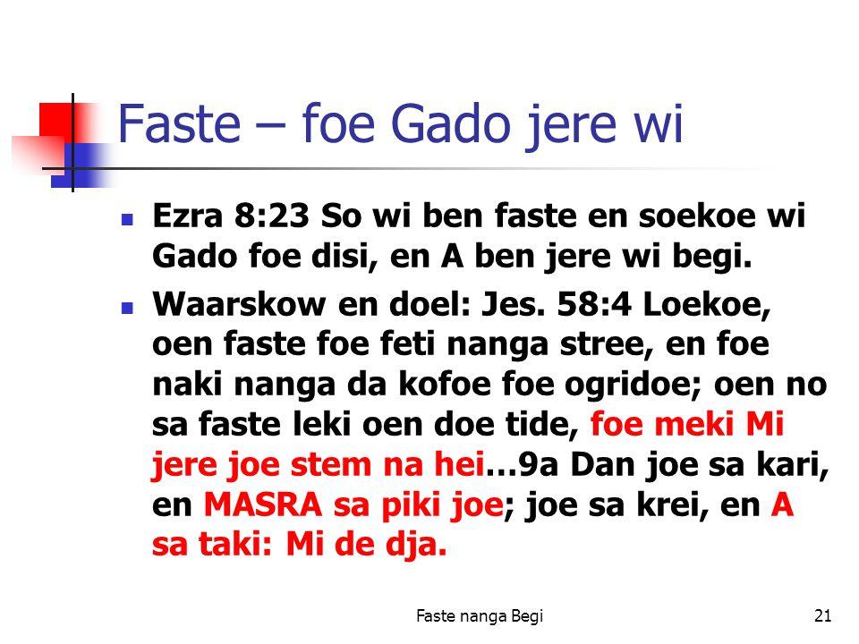 Faste nanga Begi21 Faste – foe Gado jere wi Ezra 8:23 So wi ben faste en soekoe wi Gado foe disi, en A ben jere wi begi.