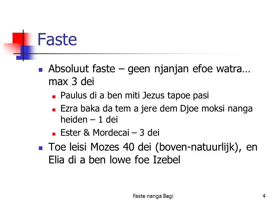 Faste nanga Begi4 Faste Absoluut faste – geen njanjan efoe watra… max 3 dei Paulus di a ben miti Jezus tapoe pasi Ezra baka da tem a jere dem Djoe moksi nanga heiden – 1 dei Ester & Mordecai – 3 dei Toe leisi Mozes 40 dei (boven-natuurlijk), en Elia di a ben lowe foe Izebel