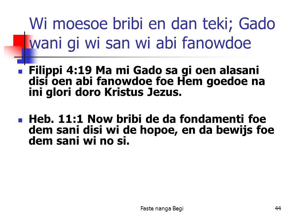 Faste nanga Begi44 Wi moesoe bribi en dan teki; Gado wani gi wi san wi abi fanowdoe Filippi 4:19 Ma mi Gado sa gi oen alasani disi oen abi fanowdoe foe Hem goedoe na ini glori doro Kristus Jezus.