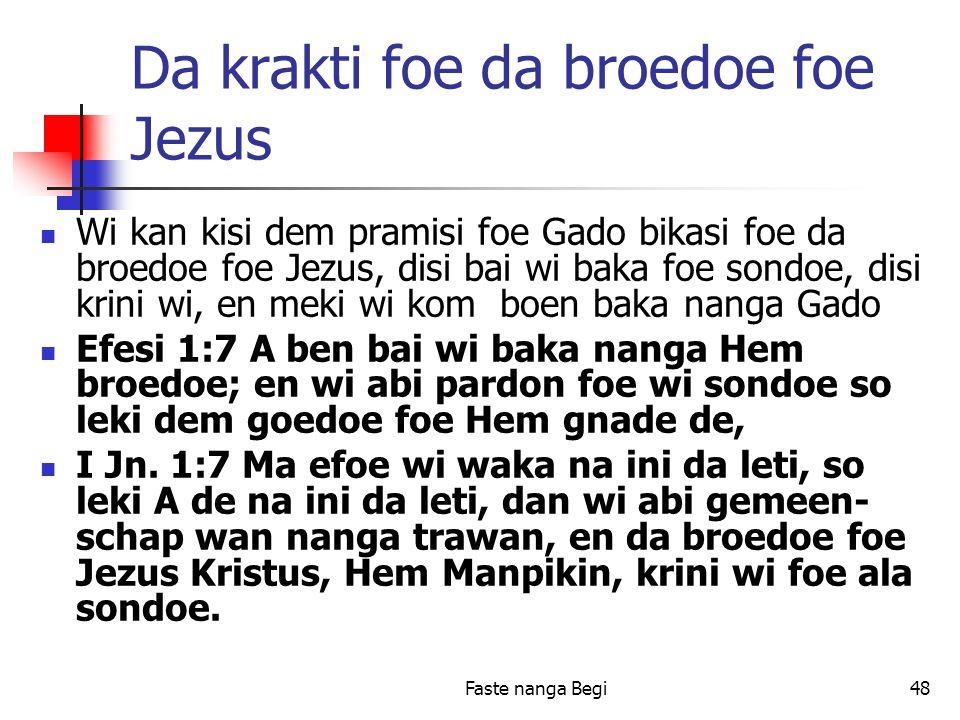 Faste nanga Begi48 Da krakti foe da broedoe foe Jezus Wi kan kisi dem pramisi foe Gado bikasi foe da broedoe foe Jezus, disi bai wi baka foe sondoe, disi krini wi, en meki wi kom boen baka nanga Gado Efesi 1:7 A ben bai wi baka nanga Hem broedoe; en wi abi pardon foe wi sondoe so leki dem goedoe foe Hem gnade de, I Jn.