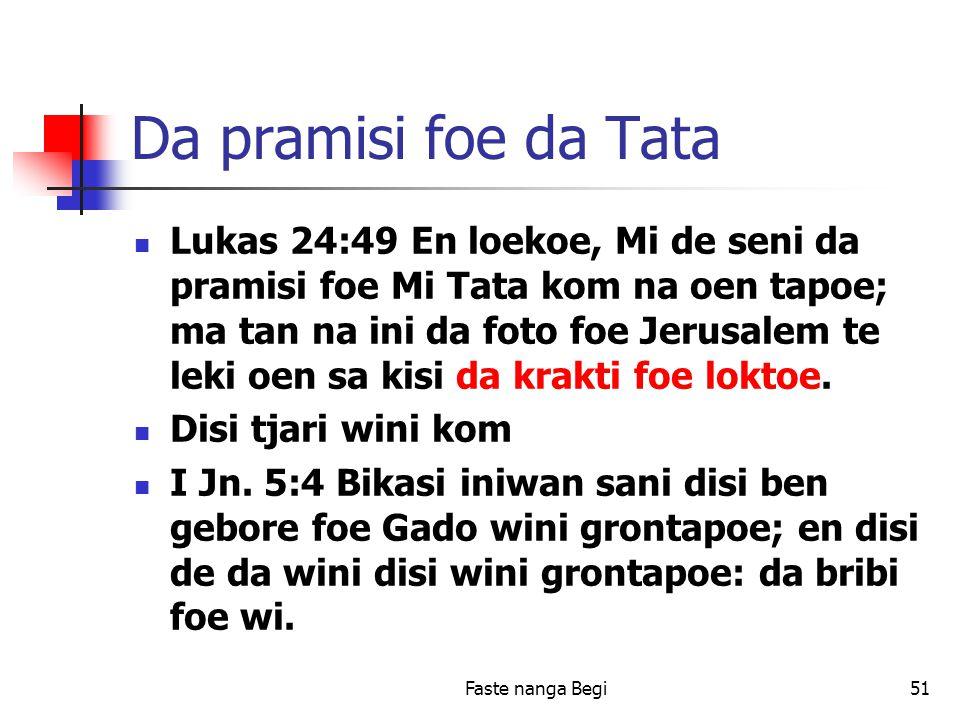 Faste nanga Begi51 Da pramisi foe da Tata Lukas 24:49 En loekoe, Mi de seni da pramisi foe Mi Tata kom na oen tapoe; ma tan na ini da foto foe Jerusalem te leki oen sa kisi da krakti foe loktoe.