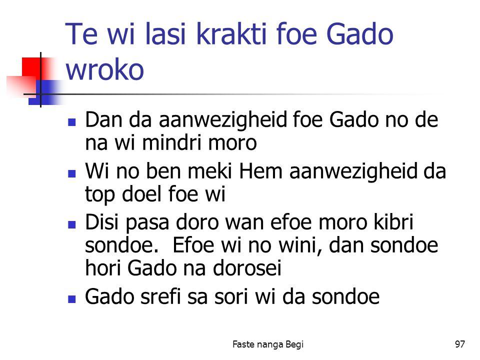 Faste nanga Begi97 Te wi lasi krakti foe Gado wroko Dan da aanwezigheid foe Gado no de na wi mindri moro Wi no ben meki Hem aanwezigheid da top doel foe wi Disi pasa doro wan efoe moro kibri sondoe.