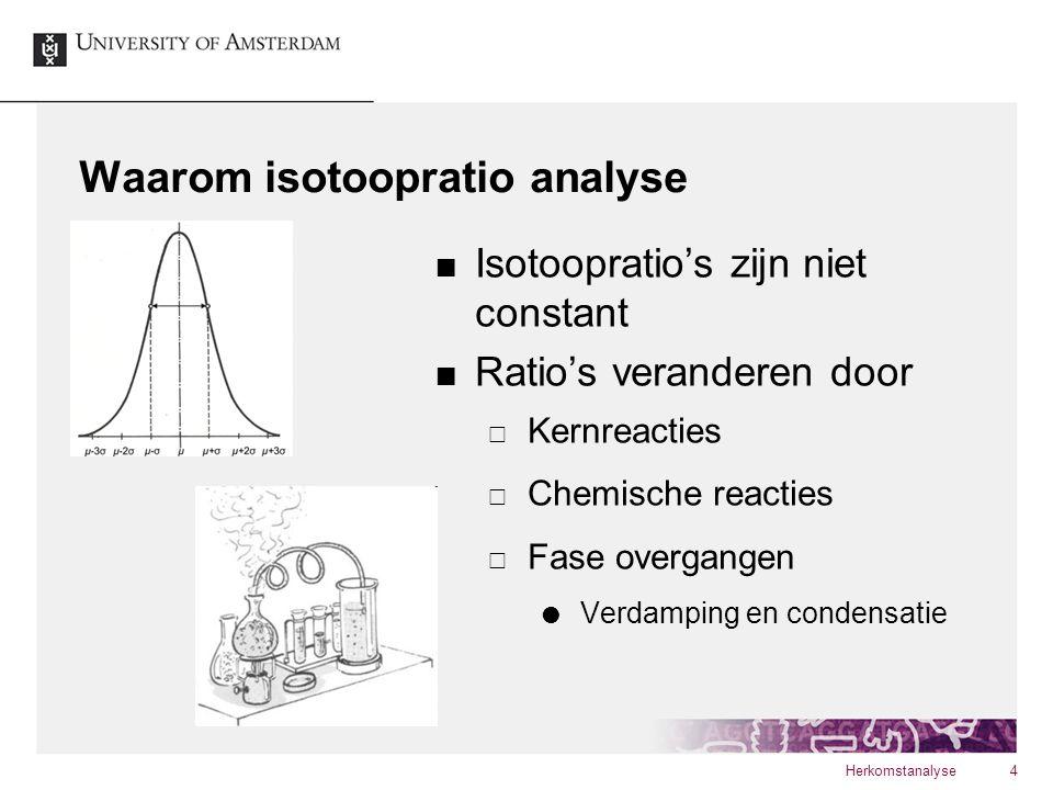 Waarom isotoopratio analyse Isotoopratio's zijn niet constant Ratio's veranderen door  Kernreacties  Chemische reacties  Fase overgangen  Verdampi