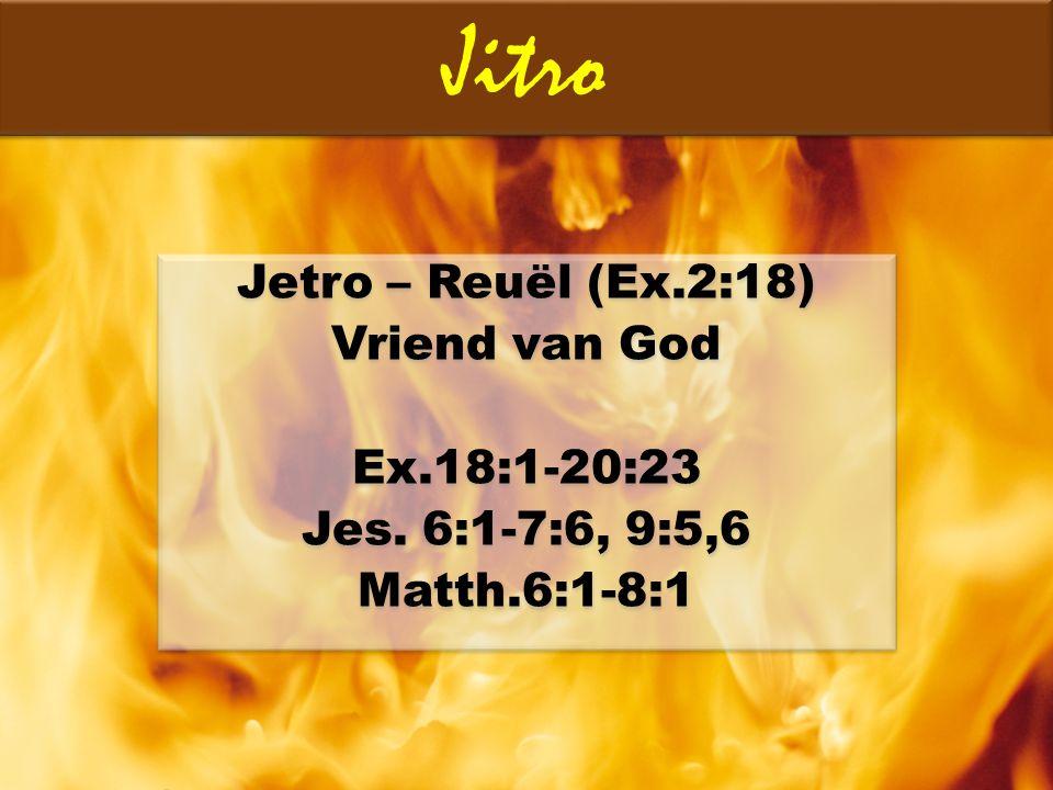 Jetro – Reuël (Ex.2:18) Vriend van God Ex.18:1-20:23 Jes. 6:1-7:6, 9:5,6 Matth.6:1-8:1 Jetro – Reuël (Ex.2:18) Vriend van God Ex.18:1-20:23 Jes. 6:1-7