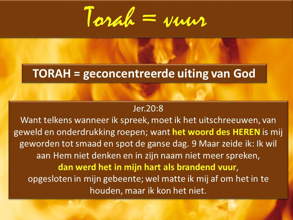 Torah = vuur Jer.20:8 Want telkens wanneer ik spreek, moet ik het uitschreeuwen, van geweld en onderdrukking roepen; want het woord des HEREN is mij g
