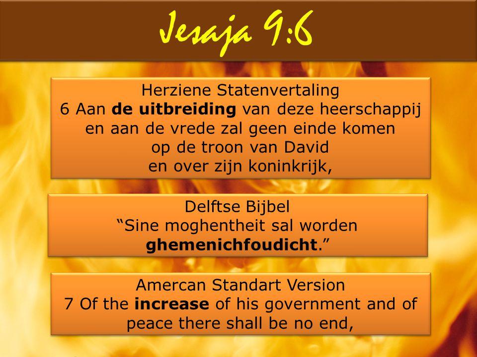 Jesaja 9:6 Herziene Statenvertaling 6 Aan de uitbreiding van deze heerschappij en aan de vrede zal geen einde komen op de troon van David en over zijn