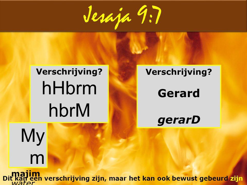 Jesaja 9:7 Verschrijving? Gerard gerarD Dit kan een verschrijving zijn, maar het kan ook bewust gebeurd zijn Verschrijving? hHbrm hbrM My m majim wate