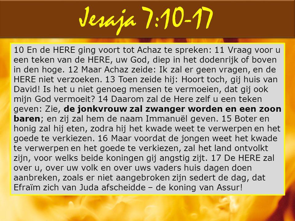 Jesaja 7:10-17 10 En de HERE ging voort tot Achaz te spreken: 11 Vraag voor u een teken van de HERE, uw God, diep in het dodenrijk of boven in den hog