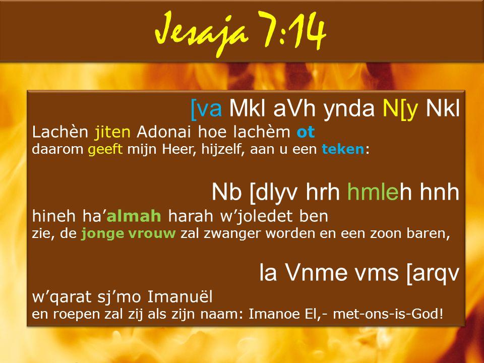 Jesaja 7:14 [va Mkl aVh ynda N[y Nkl Lachèn jiten Adonai hoe lachèm ot daarom geeft mijn Heer, hijzelf, aan u een teken: Nb [dlyv hrh hmleh hnh hineh