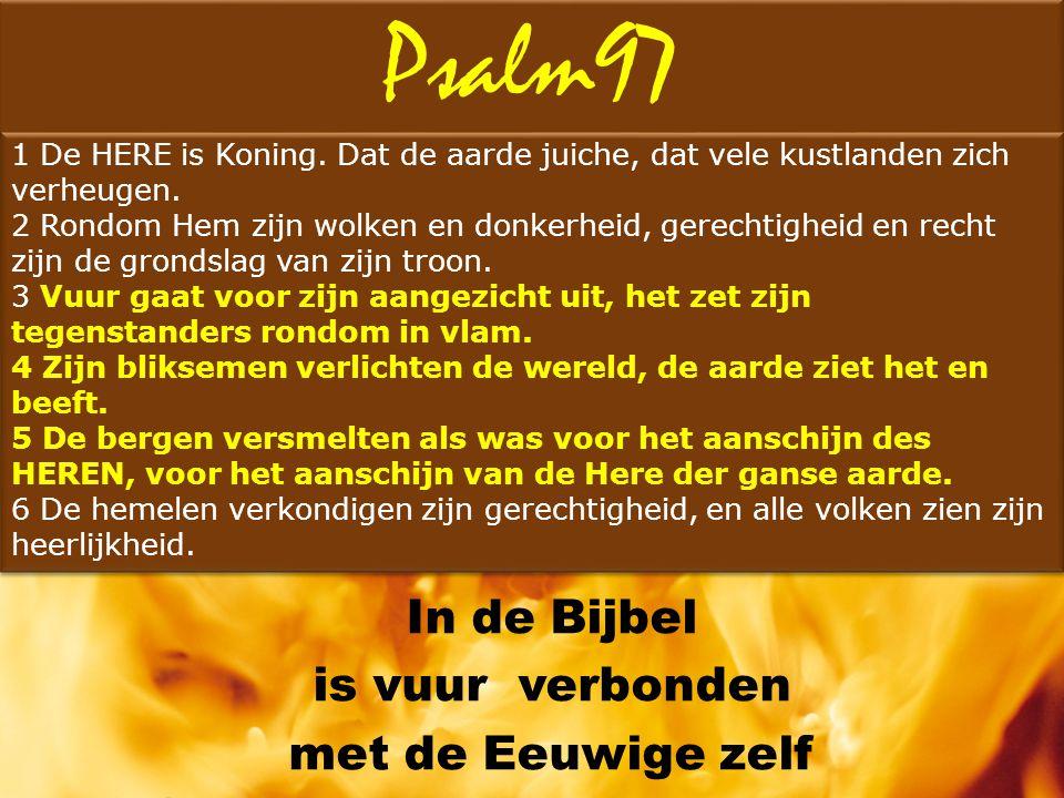 Psalm97 In de Bijbel is vuur verbonden met de Eeuwige zelf 1 De HERE is Koning. Dat de aarde juiche, dat vele kustlanden zich verheugen. 2 Rondom Hem