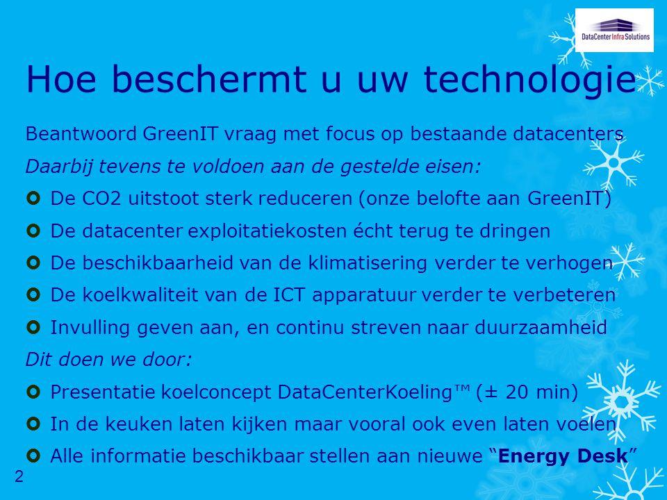 Hoe beschermt u uw technologie Beantwoord GreenIT vraag met focus op bestaande datacenters Daarbij tevens te voldoen aan de gestelde eisen:  De CO2 uitstoot sterk reduceren (onze belofte aan GreenIT)  De datacenter exploitatiekosten écht terug te dringen  De beschikbaarheid van de klimatisering verder te verhogen  De koelkwaliteit van de ICT apparatuur verder te verbeteren  Invulling geven aan, en continu streven naar duurzaamheid Dit doen we door:  Presentatie koelconcept DataCenterKoeling™ (± 20 min)  In de keuken laten kijken maar vooral ook even laten voelen  Alle informatie beschikbaar stellen aan nieuwe Energy Desk 2