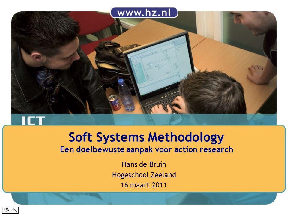 Soft Systems Methodology Een doelbewuste aanpak voor action research Hans de Bruin Hogeschool Zeeland 16 maart 2011