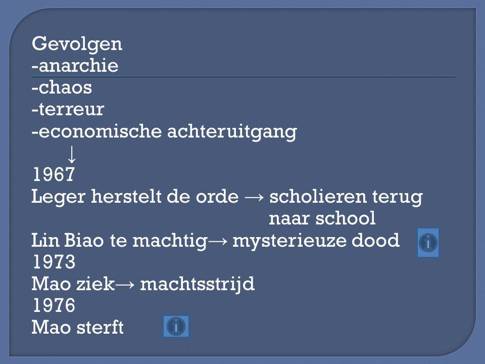 Gevolgen -anarchie -chaos -terreur -economische achteruitgang ↓ 1967 Leger herstelt de orde → scholieren terug naar school Lin Biao te machtig → myste