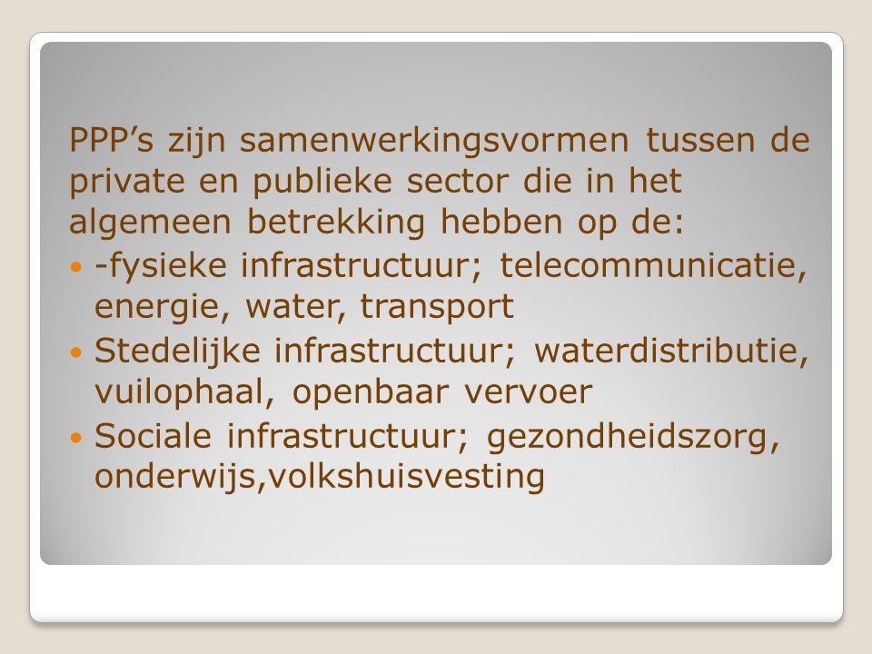 PPP's zijn samenwerkingsvormen tussen de private en publieke sector die in het algemeen betrekking hebben op de: -fysieke infrastructuur; telecommunicatie, energie, water, transport Stedelijke infrastructuur; waterdistributie, vuilophaal, openbaar vervoer Sociale infrastructuur; gezondheidszorg, onderwijs,volkshuisvesting