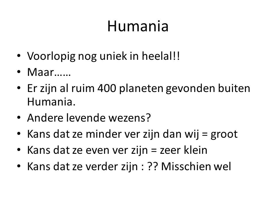 Humania Voorlopig nog uniek in heelal!! Maar…… Er zijn al ruim 400 planeten gevonden buiten Humania. Andere levende wezens? Kans dat ze minder ver zij