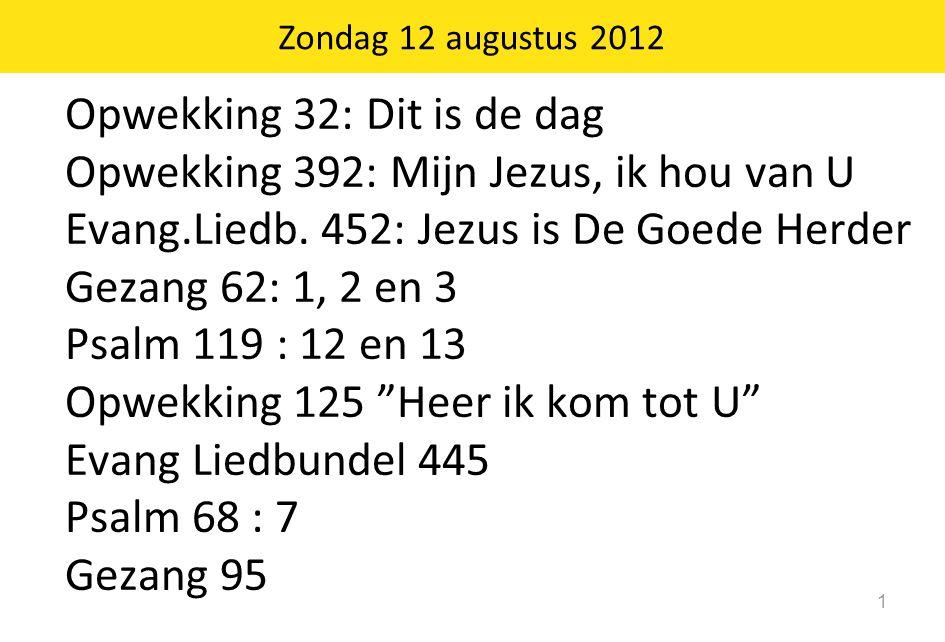 Zondag 12 augustus 2012 1 Opwekking 32: Dit is de dag Opwekking 392: Mijn Jezus, ik hou van U Evang.Liedb. 452: Jezus is De Goede Herder Gezang 62: 1,