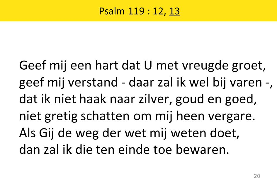 Psalm 119 : 12, 13 20 Geef mij een hart dat U met vreugde groet, geef mij verstand - daar zal ik wel bij varen -, dat ik niet haak naar zilver, goud e