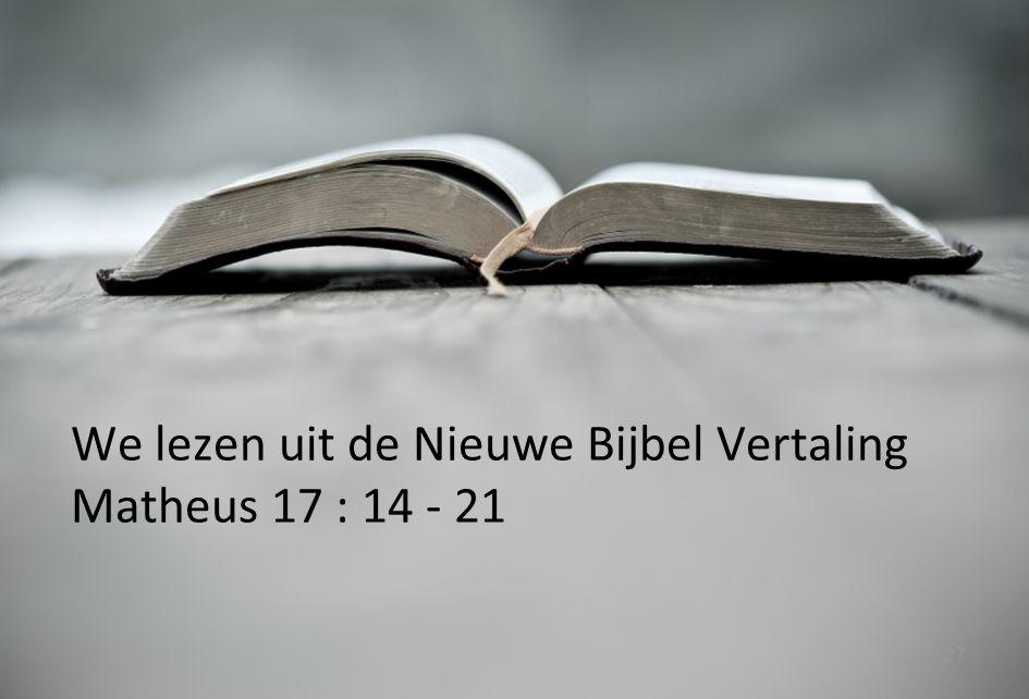 27 We lezen uit de Nieuwe Bijbel Vertaling Matheus 17 : 14 - 21