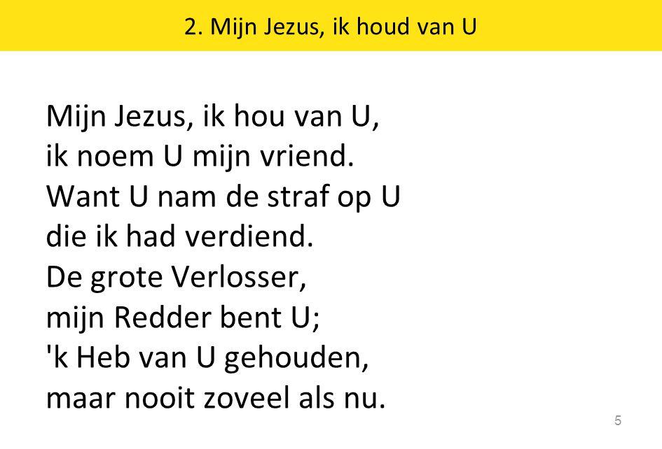 2. Mijn Jezus, ik houd van U 5 Mijn Jezus, ik hou van U, ik noem U mijn vriend. Want U nam de straf op U die ik had verdiend. De grote Verlosser, mijn