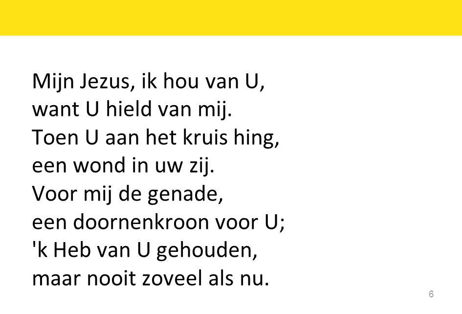6 Mijn Jezus, ik hou van U, want U hield van mij. Toen U aan het kruis hing, een wond in uw zij. Voor mij de genade, een doornenkroon voor U; 'k Heb v