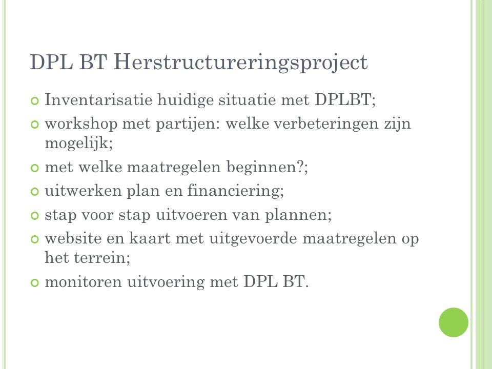 DPL BT Herstructureringsproject Inventarisatie huidige situatie met DPLBT; workshop met partijen: welke verbeteringen zijn mogelijk; met welke maatregelen beginnen?; uitwerken plan en financiering; stap voor stap uitvoeren van plannen; website en kaart met uitgevoerde maatregelen op het terrein; monitoren uitvoering met DPL BT.