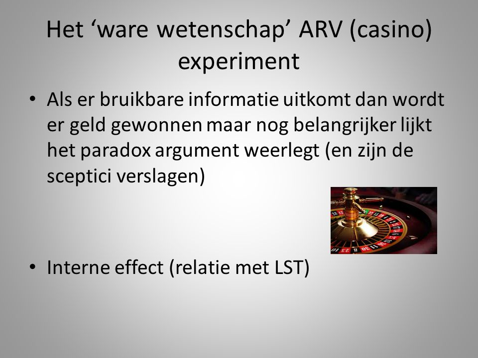 Het 'ware wetenschap' ARV (casino) experiment Als er bruikbare informatie uitkomt dan wordt er geld gewonnen maar nog belangrijker lijkt het paradox argument weerlegt (en zijn de sceptici verslagen) Interne effect (relatie met LST)
