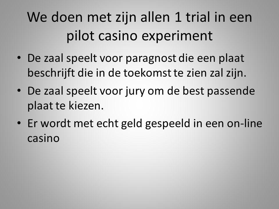 We doen met zijn allen 1 trial in een pilot casino experiment De zaal speelt voor paragnost die een plaat beschrijft die in de toekomst te zien zal zi