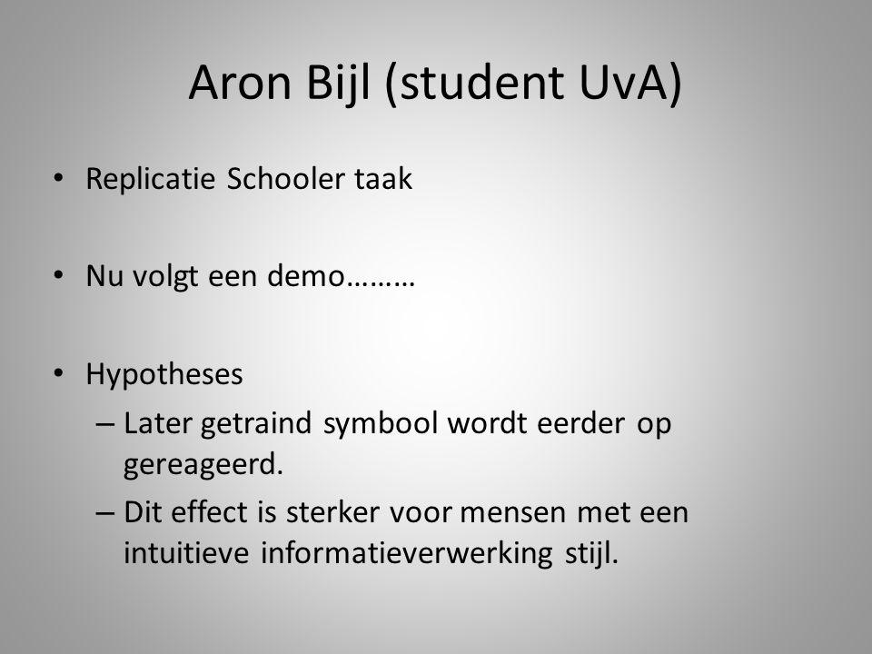 Aron Bijl (student UvA) Replicatie Schooler taak Nu volgt een demo……… Hypotheses – Later getraind symbool wordt eerder op gereageerd. – Dit effect is