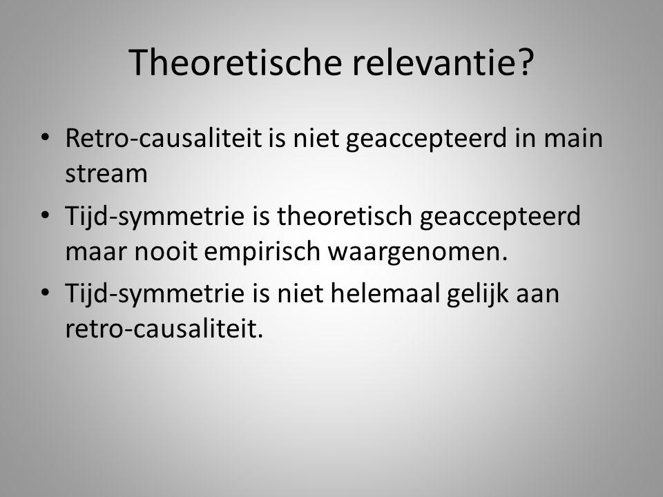 Theoretische relevantie? Retro-causaliteit is niet geaccepteerd in main stream Tijd-symmetrie is theoretisch geaccepteerd maar nooit empirisch waargen