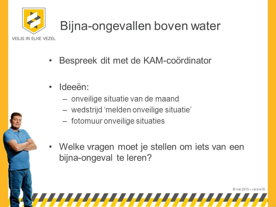 © mei 2013 – versie 00 Bijna-ongevallen boven water Bespreek dit met de KAM-coördinator Ideeën: –onveilige situatie van de maand –wedstrijd 'melden on