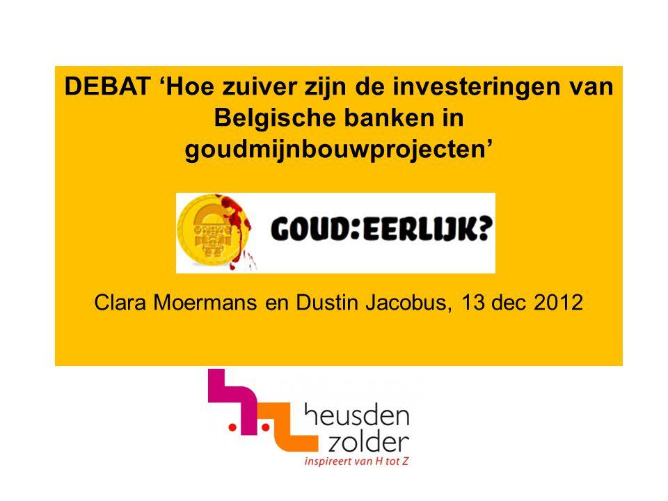 DEBAT 'Hoe zuiver zijn de investeringen van Belgische banken in goudmijnbouwprojecten' Clara Moermans en Dustin Jacobus, 13 dec 2012