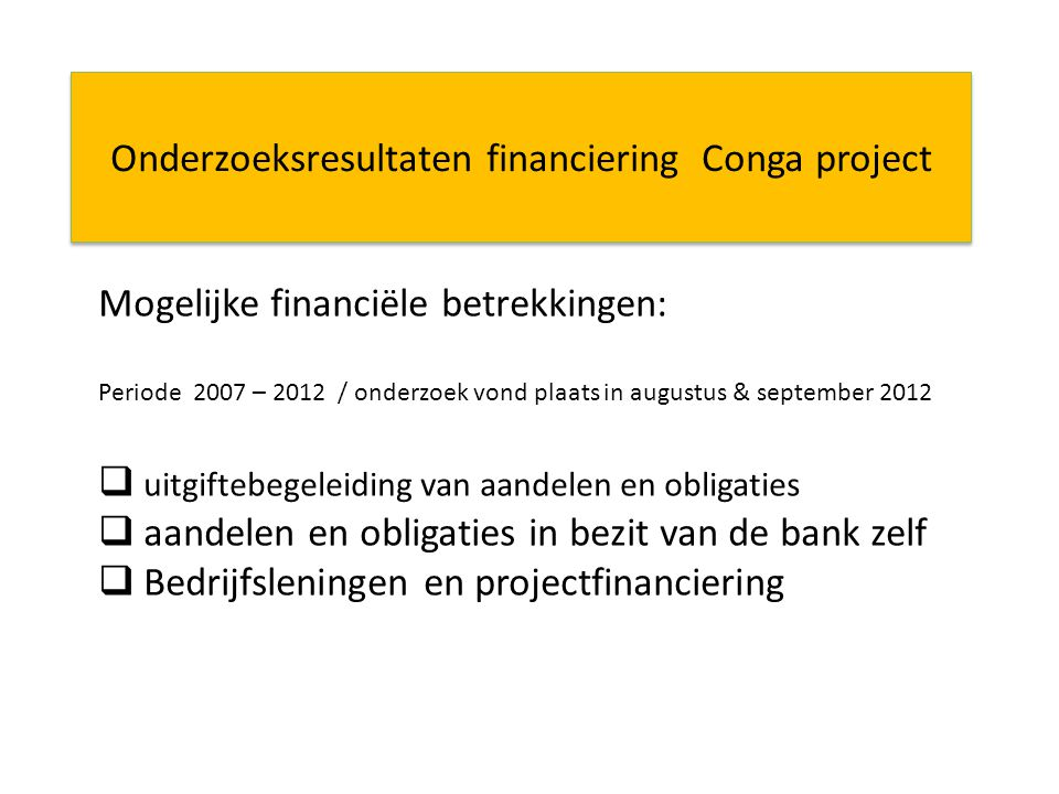 Onderzoeksresultaten financiering Conga project Mogelijke financiële betrekkingen: Periode 2007 – 2012 / onderzoek vond plaats in augustus & september 2012  uitgiftebegeleiding van aandelen en obligaties  aandelen en obligaties in bezit van de bank zelf  Bedrijfsleningen en projectfinanciering