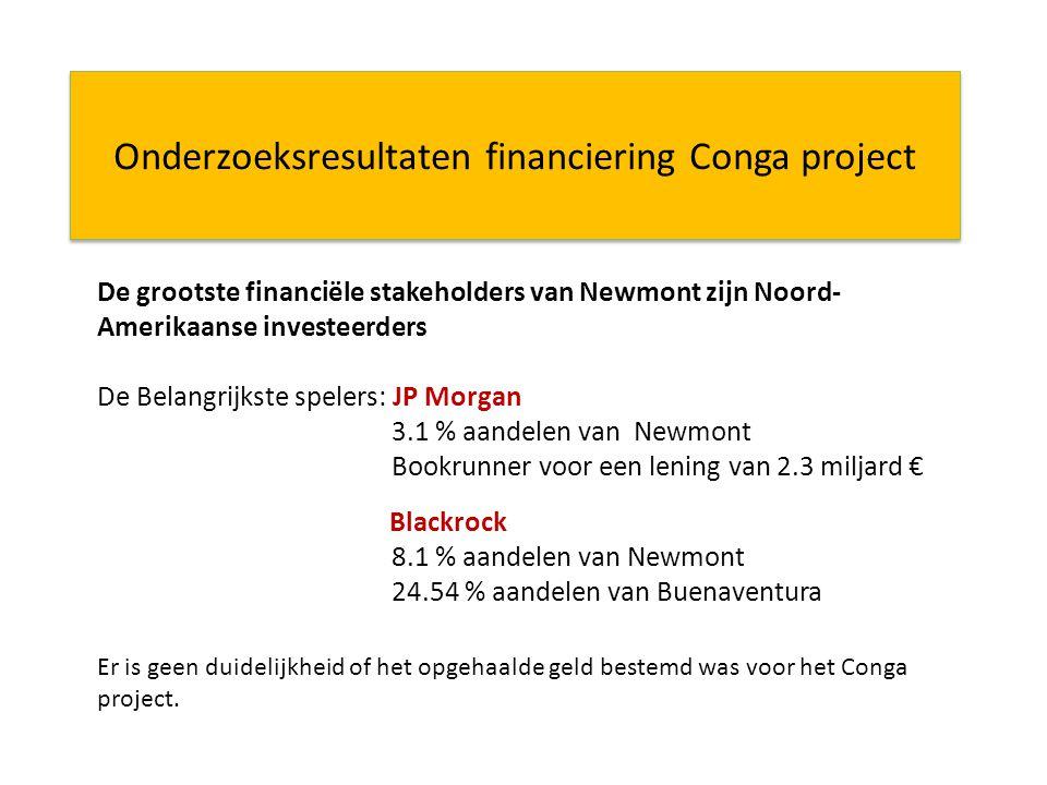 Onderzoeksresultaten financiering Conga project De grootste financiële stakeholders van Newmont zijn Noord- Amerikaanse investeerders De Belangrijkste spelers: JP Morgan 3.1 % aandelen van Newmont Bookrunner voor een lening van 2.3 miljard € Blackrock 8.1 % aandelen van Newmont 24.54 % aandelen van Buenaventura Er is geen duidelijkheid of het opgehaalde geld bestemd was voor het Conga project.