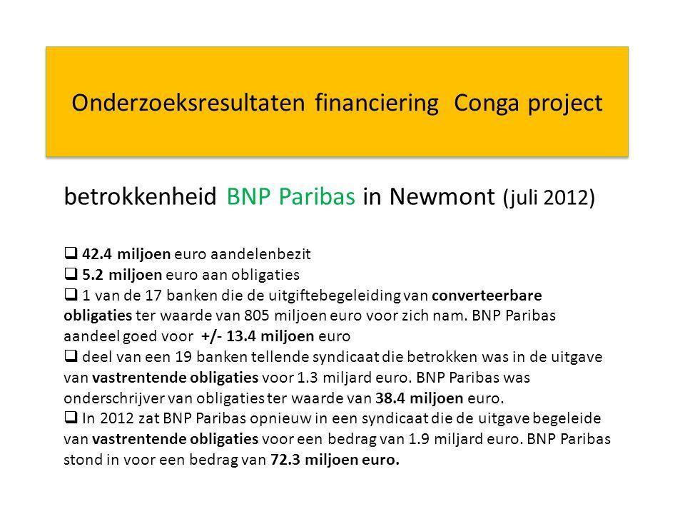 Onderzoeksresultaten financiering Conga project betrokkenheid BNP Paribas in Newmont (juli 2012)  42.4 miljoen euro aandelenbezit  5.2 miljoen euro aan obligaties  1 van de 17 banken die de uitgiftebegeleiding van converteerbare obligaties ter waarde van 805 miljoen euro voor zich nam.