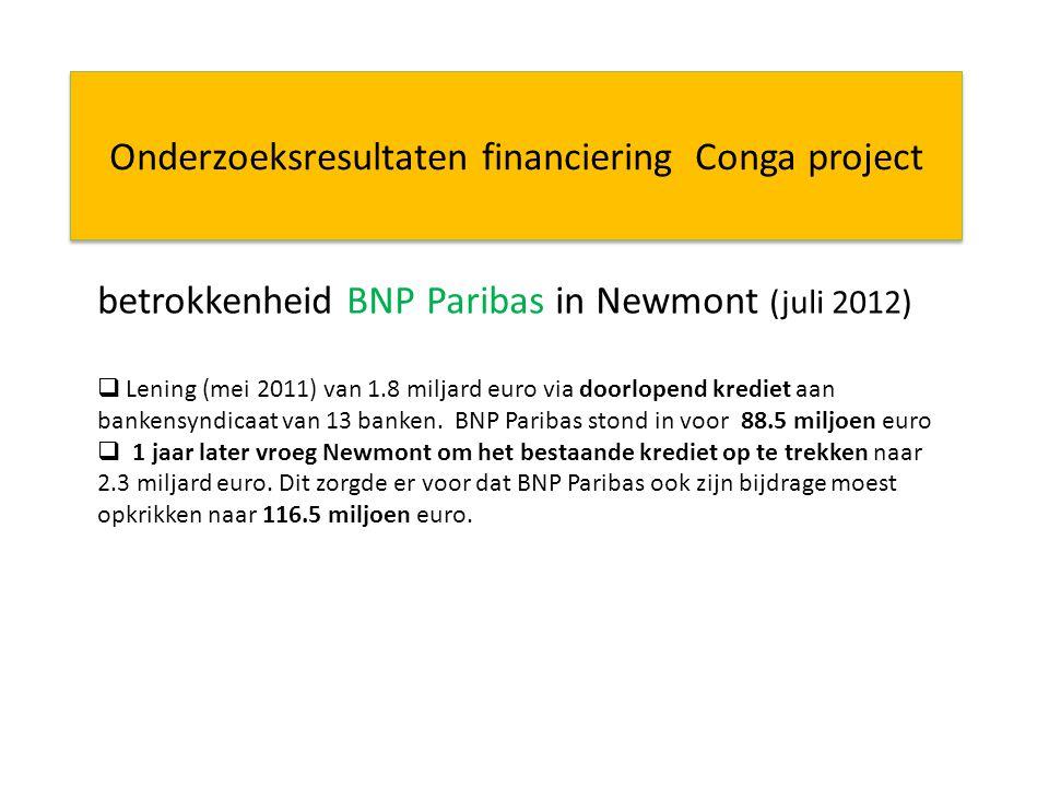 Onderzoeksresultaten financiering Conga project betrokkenheid BNP Paribas in Newmont (juli 2012)  Lening (mei 2011) van 1.8 miljard euro via doorlopend krediet aan bankensyndicaat van 13 banken.