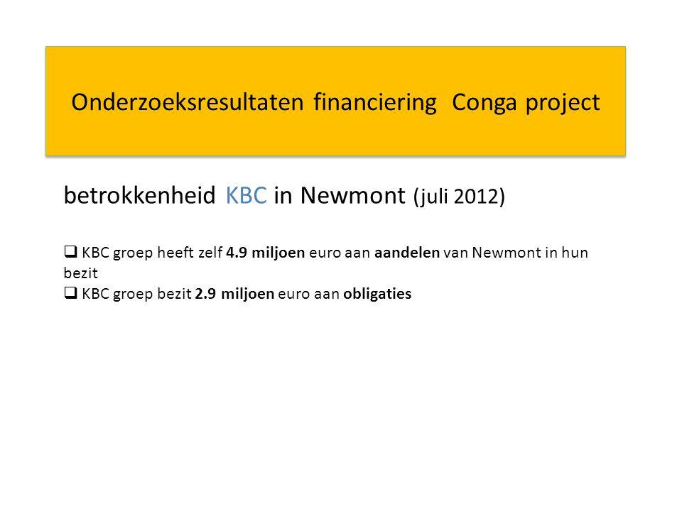Onderzoeksresultaten financiering Conga project betrokkenheid KBC in Newmont (juli 2012)  KBC groep heeft zelf 4.9 miljoen euro aan aandelen van Newmont in hun bezit  KBC groep bezit 2.9 miljoen euro aan obligaties